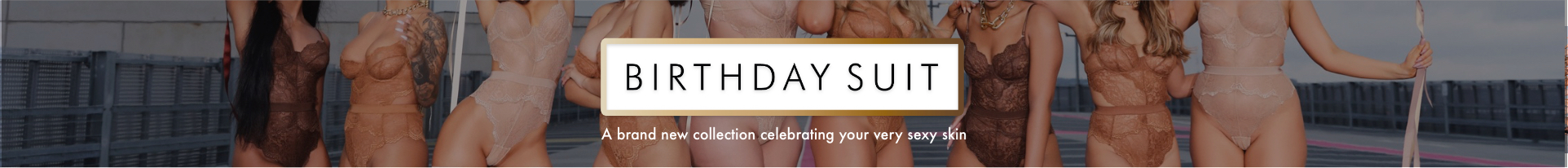 Birthday Suit - A brand new nude collection celebrating your very sexy skin? Why step this way…